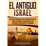 El Antiguo Israel: Una Guía Fascinante de los Antiguos Israelitas, Desde su Entrada en Canaán Hasta las Rebeliones Judías con