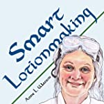 Smart Lotionmaking: The Simple Guide to Making Luxurious Lotions, or How to Make Lotion That's Better Than You Buy and...