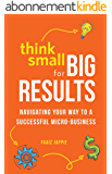 Think Small for Big Results: Navigating your way to a successful micro-business (English Edition)