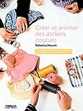 Créer et animer des ateliers couture: Organisation et pédagogie - 30 contenus de séances - 7 formules d'ateliers