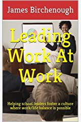 Leading Work At Work: Helping School Leaders Foster a Culture Where Work/life Balance is Possible (Learning, Leaving, and Leading Work At Work Book 3) Kindle Edition