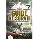 LE GRAND GUIDE DE SURVIE - Survivre dans des situations dangereuses et extrêmes: Les techniques d'experts en survivalisme et