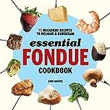 Essential Fondue Cookbook: 75 Decadent Recipes to Delight & Entertain