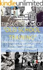 The Secret Book Of Old School Training: Come aumentare di muscoli e forza con i segreti della Old School (Italian Edition)