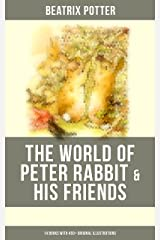 The World of Peter Rabbit & His Friends: 14 Books with 450+ Original Illustrations: The Tale of Benjamin Bunny, The Tale of Mrs. Tittlemouse, The Tale ... Bad Mice, The Tale of Mr. Tod and many more Kindle Edition