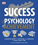Success The Psychology of Achievement: A practical guide to unlocking the potential in every area of life