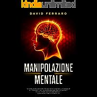 Manipolazione Mentale: Scopri le più Potenti Tecniche di Controllo Mentale e i 7 Segreti della Persuasione per…