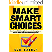 Make Smart Choices: Learn How to Think Clearly, Beat Information Anxiety, Improve Decision Making Skills, and Solve…