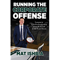 Running the Corporate Offense: Lessons in Effective Leadership from the Bench to the Board Room