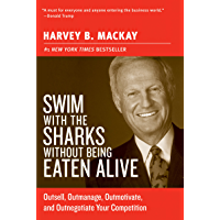 Swim with the Sharks Without Being Eaten Alive: Outsell, Outmanage, Outmotivate, and Outnegotiate Your Competition…