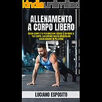 Allenamento a corpo libero: Guida completa per bruciare grassi e definire il tuo corpo, sviluppare massa muscolare senza…