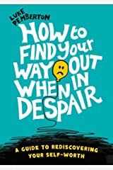 How to Find Your Way Out When In Despair: a guide to rediscovering your self-worth Kindle Edition