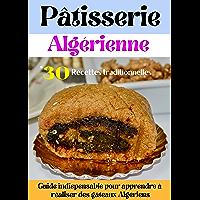 Pâtisserie Algérienne: 30 Recettes Traditionnelles,Guide Indispensable pour Apprendre à Réaliser des gâteaux Algériens…