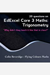 20 Questions on Edexcel C3 Maths: Trigonometry - Everything You Always Wanted To Know About Sec(x) But Were Too Afraid To Ask (Why Didn't They Teach It Like That In Class?) Kindle Edition