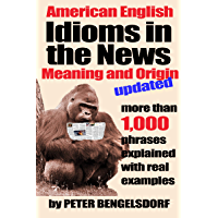 Idioms in the News - 1,000 phrases, real examples: Updated Edition
