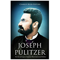 Joseph Pulitzer: The Life and Legacy of America's Most Controversial Publisher (English Edition)