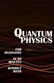 QUANTUM PHYSICS for Beginners in 90 Minutes without Math: All the major ideas of quantum mechanics, from quanta to entangleme