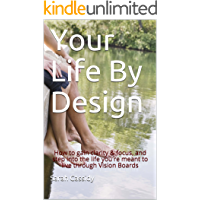 Your Life By Design: How to gain clarity & focus, and step into the life you're meant to live through Vision Boards…