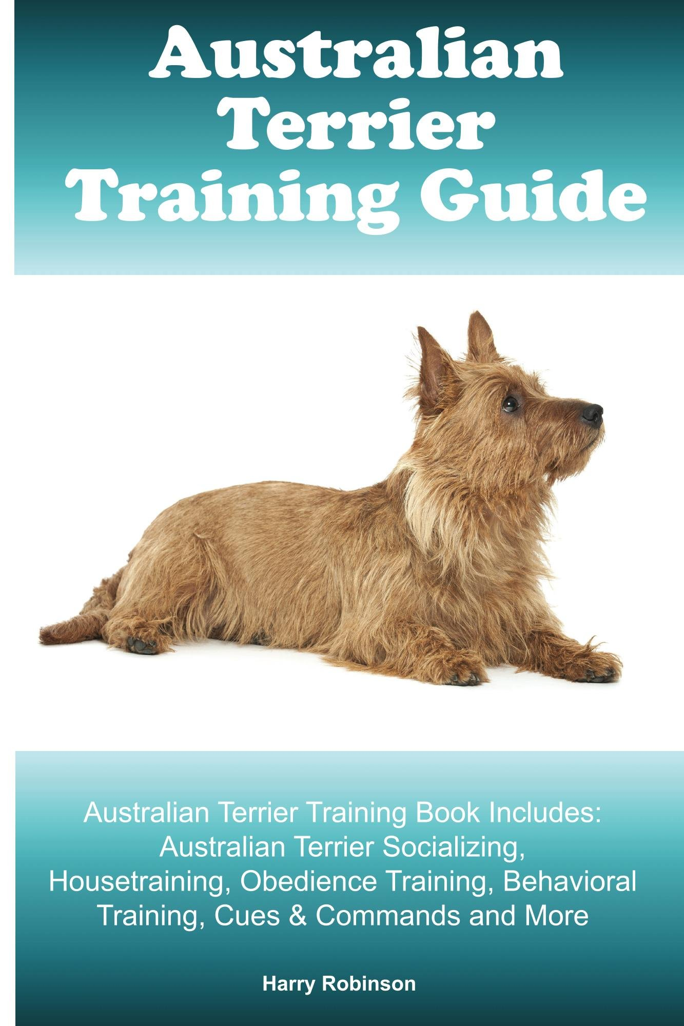 Australian Terrier Training Guide. Australian Terrier Training Book Includes: Australian Terrier Socializing, Housetraining, Obedience Training, Behavioral Training, Cues & Commands and More