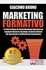 MARKETING FORMATIVO.  Il Primo Sistema di Funnel Marketing Educativo per Acquisire Clienti da Facebook, Formarli al Valore del Tuoi Servizi e all'Unicità del Tuo Business. (Autore Bestseller Vol. 3) Formato Kindle