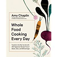 Whole Food Cooking Every Day  Transform the Way You Eat with 250 Vegetarian Recipes Free of Gluten  Dairy  and Refined Sugar  English Edition