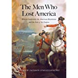 The Men Who Lost America: British Leadership, the American Revolution and the Fate of the Empire (The Lewis Walpole Series in