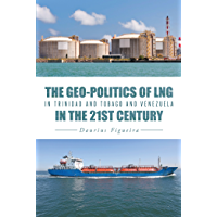 The Geo-Politics of Lng in Trinidad and Tobago and Venezuela in the 21St Century (English Edition)