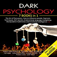 Dark Psychology: 7 in 1: The Art of Persuasion, How to Influence people, Hypnosis Techniques, NLP Secrets, Analyze Body…