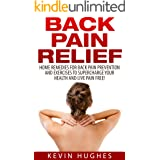 Back Pain Relief: Home Remedies For Back Pain Prevention And Exercises To Supercharge Your Health And Live Pain Free!