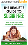 The Realist's Guide To Sugar Free: How To Quit Sugar And Stay Sane In The Real World (English Edition)