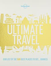 Lonely Planet Ultimate Travel: Our List of the 500 Best Places to See--Ranked