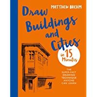 Draw Buildings and Cities in 15 Minutes: The super-fast drawing technique anyone can learn (Draw in 15 Minutes Book 4…
