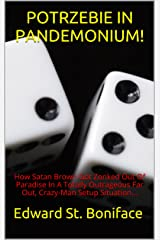 POTRZEBIE IN PANDEMONIUM!: How Satan Brown Got Zonked Out Of Paradise In A Totally Outrageous Far Out, Crazy-Man Setup Situation... Kindle Edition