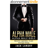 ALPHA MALE: Alpha Male Bible: Become Legendary, A Lion Amongst Sheep (Man's Man, Attract Women Easily, Become The Lion…