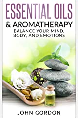 Essential Oils and Aromatherapy: Balance Your Mind, Body, and Emotions Kindle Edition