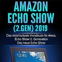 Amazon Echo Show (2.Gen) 2019: Das detaillierteste Handbuch für Alexa, Echo Show 2. Generation