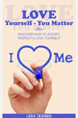 Love Yourself - You Matter: Discover How to Accept, Respect & Love Yourself (Happiness, Self Love, Self Transformation, Personal Growth) Kindle Edition
