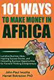 101 Ways to Make Money in Africa: Lucrative Business Ideas, Inspiring Success Stories, and Interesting Business…