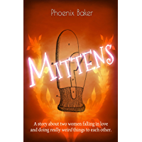 Mittens: A story about two women falling in love and doing really weird things to each other.