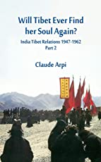 Will Tibet Ever Find Her Soul Again?: 2: India Tibet Relations 1947-1962 - Part 2
