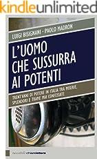L'uomo che sussurra ai potenti: Trent'anni di potere in Italia tra miserie, splendori e trame mai confessate