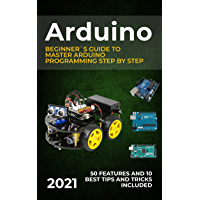 Arduino: 2021 Beginner`s Guide to Master Arduino Programming Step by Step. 50 Features and 10 Best Tips and Tricks…