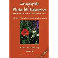 L'encyclopédie des Plantes bio-indicatrices, alimentaires et médicinales: Guide de diagnostic des sols Volume 1