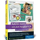 Roboter-Autos mit dem Raspberry Pi: Planen, bauen, programmieren. Der leichte Einstieg in Raspberry Pi, Python und Elektronik