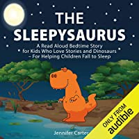 The Sleepysaurus: A Read Aloud Bedtime Story for Kids Who Love Stories & Dinosaurs - For Helping Children Fall to Sleep…