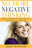 No More Negative Thinking: How to Be Positive, Optimistic, and Happy All the Time (English Edition)