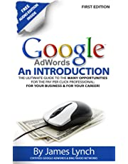 Google Adwords - An Introduction: The Ultimate Guide To The Many Opportunities for the Pay Per Click Professional: For Your Business & For Your Career!