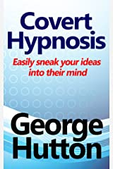 Covert Hypnosis: Easily Sneak Your Ideas Into Their Mind Kindle Edition