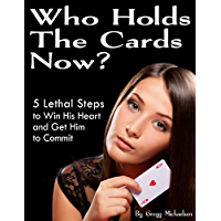 Who Holds The Cards Now? 5 Lethal Steps to Win His Heart and Get Him to Commit (Relationship and Dating Advice for Women…