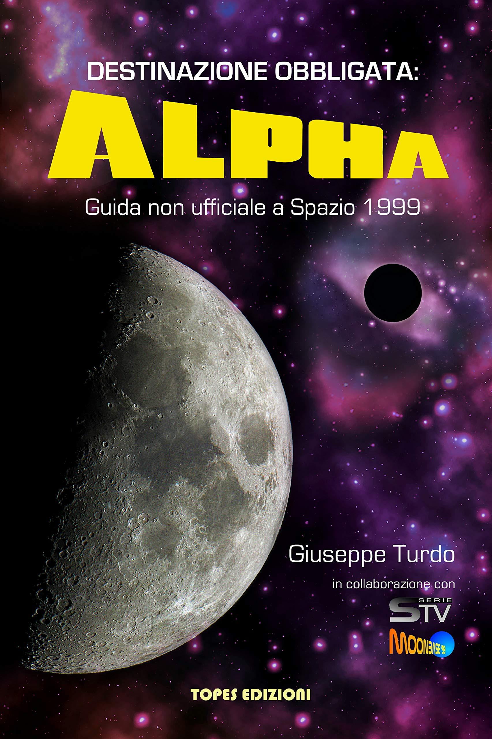 Destinazione Obbligata: Alpha: Guida non ufficiale a Spazio 1999 di Giuseppe Turdo